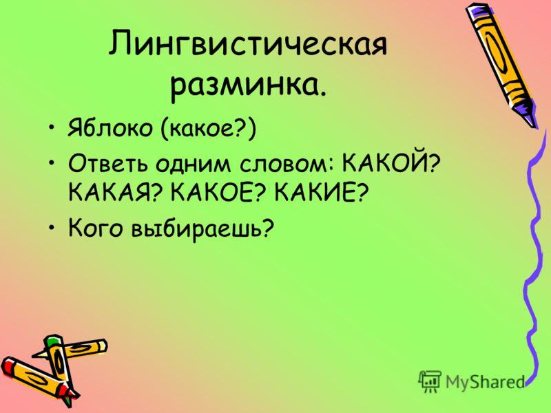 Лингвистическая разминка. Яблоко (какое?) Ответь одним словом: КАКОЙ? КАКАЯ? КАКОЕ? КАКИЕ? Кого выбираешь?