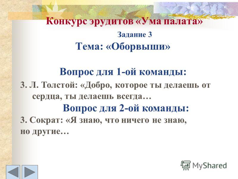 Конкурс эрудитов «Ума палата» Задание 3 Тема: «Оборвыши» Вопрос для 1-ой команды: 3. Л. Толстой: «Добро, которое ты делаешь от сердца, ты делаешь всегда… Вопрос для 2-ой команды: 3. Сократ: «Я знаю, что ничего не знаю, но другие…