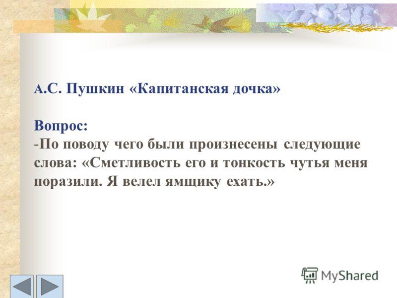 А.С. Пушкин «Капитанская дочка» Вопрос: -По поводу чего были произнесены следующие слова: «Сметливость его и тонкость чутья меня поразили. Я велел ямщику ехать.»