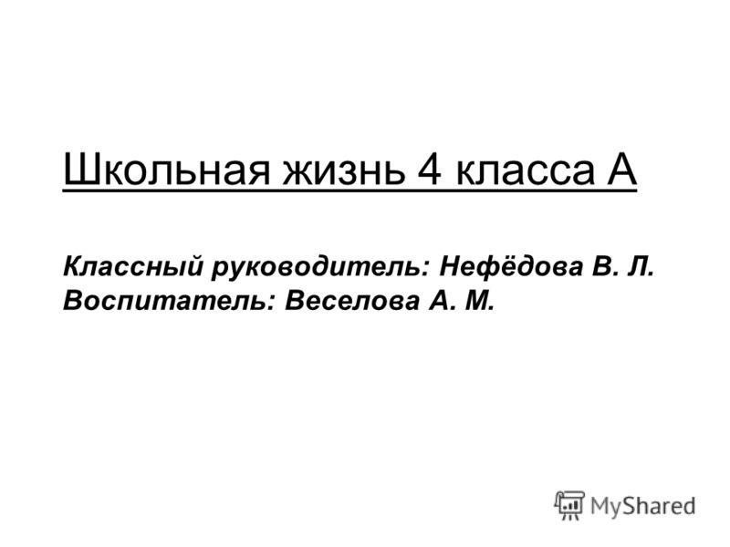 Школьная жизнь 4 класса А Классный руководитель: Нефёдова В. Л. Воспитатель: Веселова А. М.