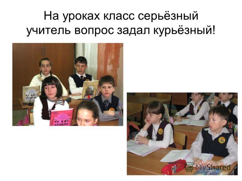 На уроках класс серьёзный учитель вопрос задал курьёзный!