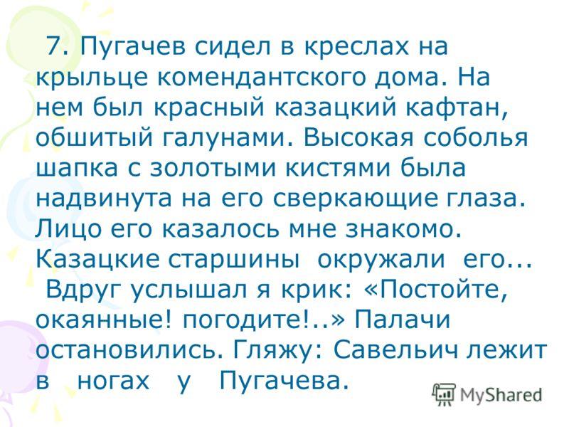 7. Пугачев сидел в креслах на крыльце комендантского дома. На нем был красный казацкий кафтан, обшитый галунами. Высокая соболья шапка с золотыми кистями была надвинута на его сверкающие глаза. Лицо его казалось мне знакомо. Казацкие старшины окружал