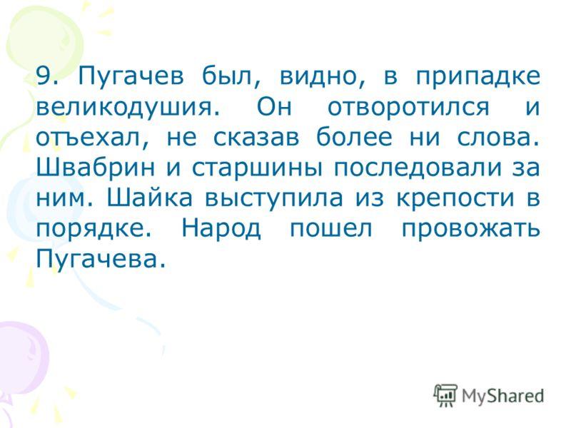 9. Пугачев был, видно, в припадке великодушия. Он отворотился и отъехал, не сказав более ни слова. Швабрин и старшины последовали за ним. Шайка выступила из крепости в порядке. Народ пошел провожать Пугачева.