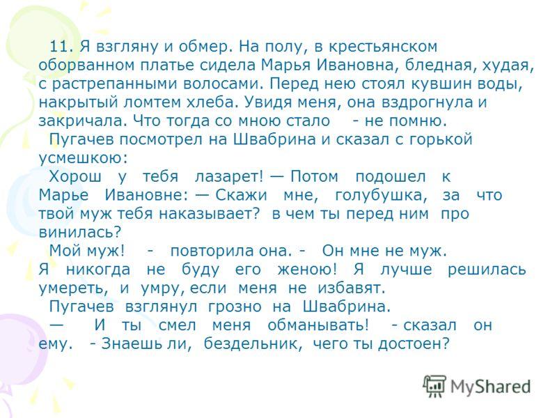 11. Я взгляну и обмер. На полу, в крестьянском оборванном платье сидела Марья Ивановна, бледная, худая, с растрепанными волосами. Перед нею стоял кувшин воды, накрытый ломтем хлеба. Увидя меня, она вздрогнула и закричала. Что тогда со мною стало - не
