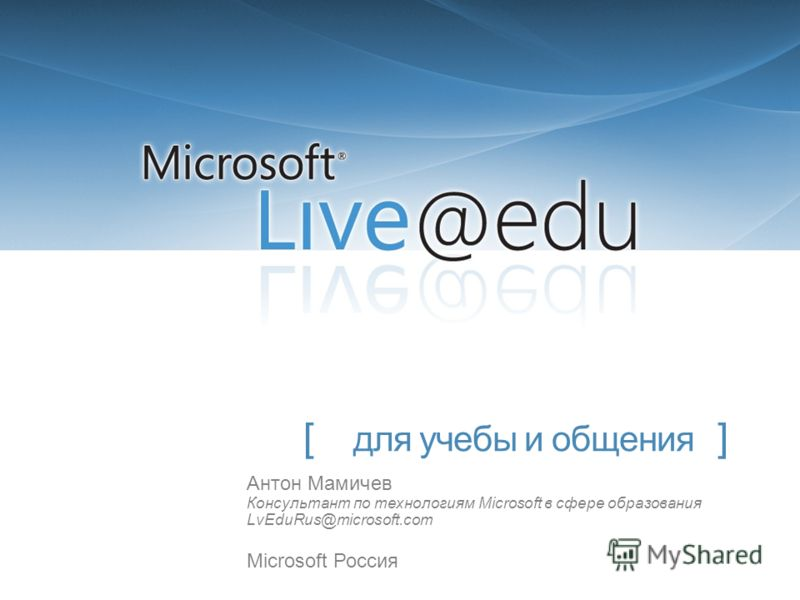 [ для учебы и общения ] Антон Мамичев Консультант по технологиям Microsoft в сфере образования LvEduRus@microsoft.com Microsoft Россия