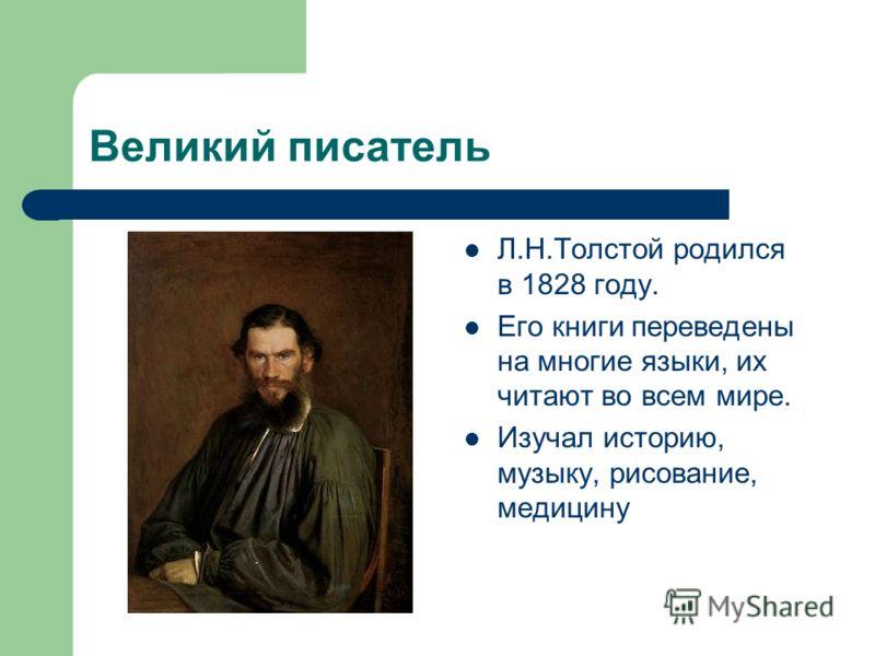 Великий писатель Л.Н.Толстой родился в 1828 году. Его книги переведены на многие языки, их читают во всем мире. Изучал историю, музыку, рисование, медицину