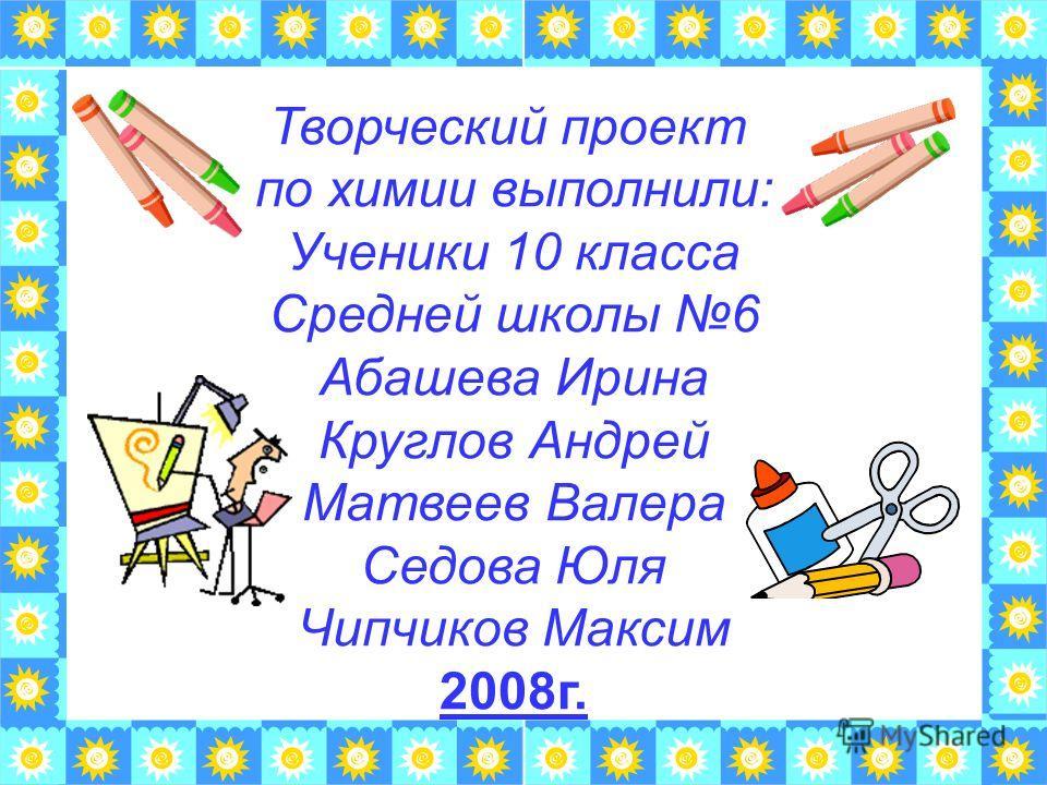 Творческий проект по химии выполнили: Ученики 10 класса Средней школы 6 Абашева Ирина Круглов Андрей Матвеев Валера Седова Юля Чипчиков Максим 2008г.