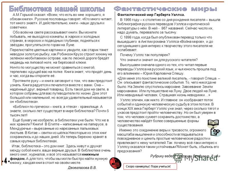 А.М.Горький сказал: «Всем, что есть во мне хорошего, я обязан книге». Русские пословицы говорят: «Кто много читает, тот много знает». И действительно, книги - наши друзья и советчики. Обо всём на свете рассказывают книги. Вы можете побывать, не выход
