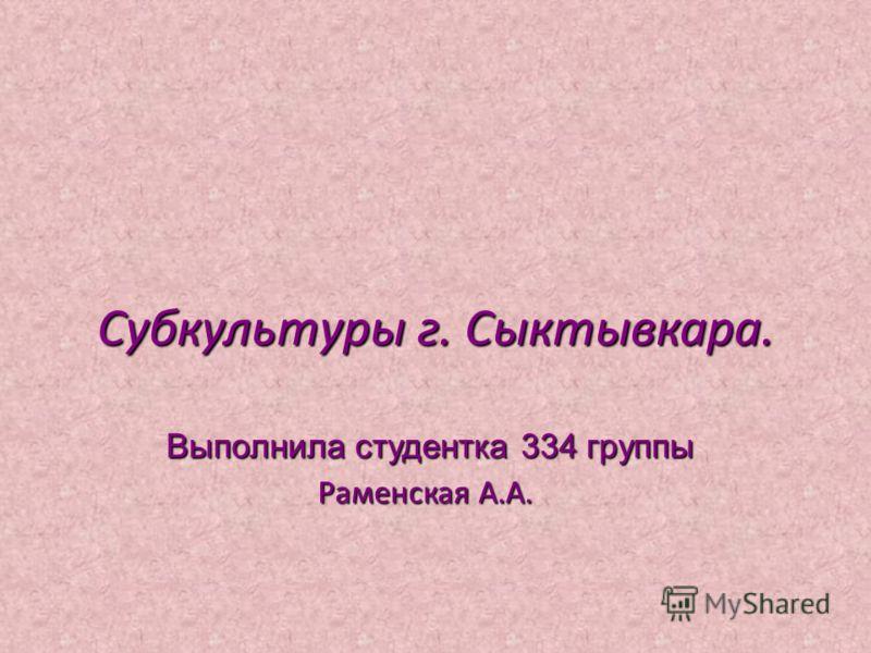 Субкультуры г. Сыктывкара. Выполнила студентка 334 группы Раменская А.А. Выполнила студентка 334 группы Раменская А.А.