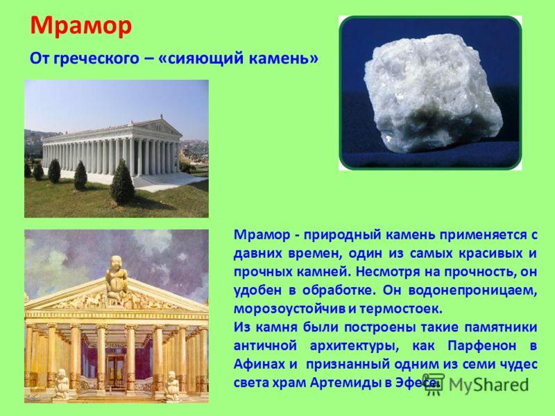 Мрамор От греческого – «сияющий камень» Мрамор - природный камень применяется с давних времен, один из самых красивых и прочных камней. Несмотря на прочность, он удобен в обработке. Он водонепроницаем, морозоустойчив и термостоек. Из камня были постр