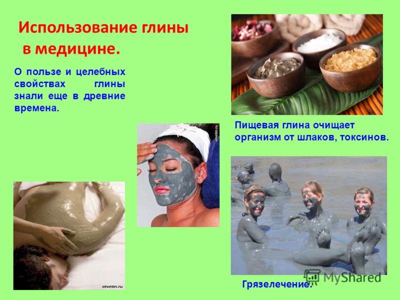 Использование глины в медицине. Пищевая глина очищает организм от шлаков, токсинов. О пользе и целебных свойствах глины знали еще в древние времена. Грязелечение.