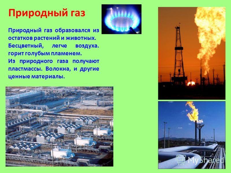 Природный газ Природный газ образовался из остатков растений и животных. Бесцветный, легче воздуха. горит голубым пламенем. Из природного газа получают пластмассы. Волокна, и другие ценные материалы.
