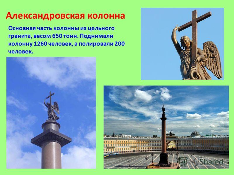 Александровская колонна Основная часть колонны из цельного гранита, весом 650 тонн. Поднимали колонну 1260 человек, а полировали 200 человек.