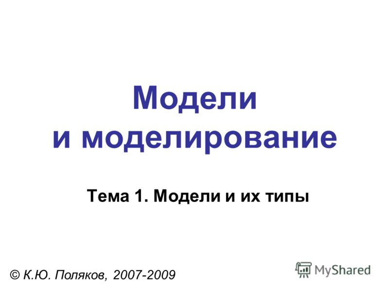 Модели и моделирование © К.Ю. Поляков, 2007-2009 Тема 1. Модели и их типы