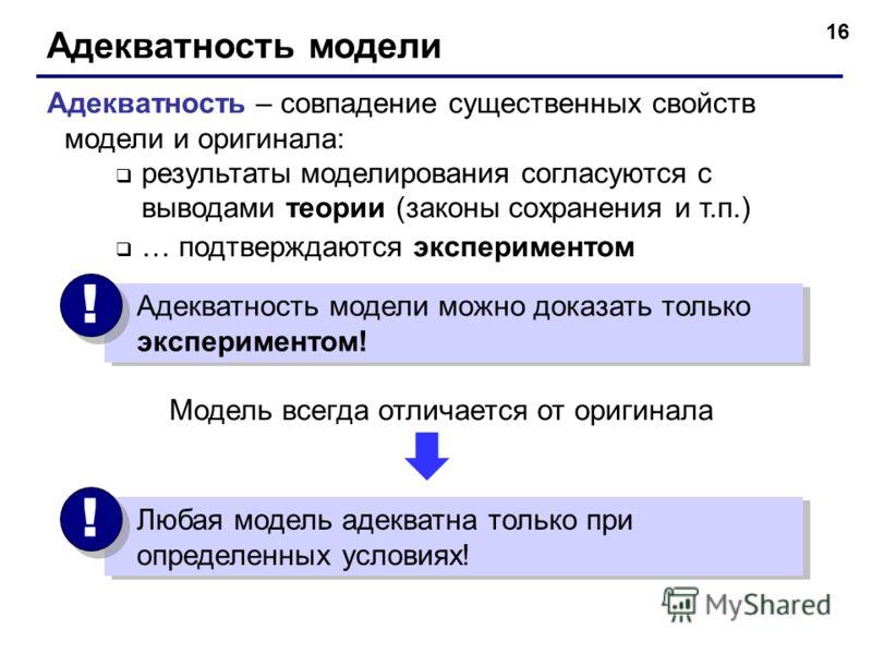 16 Адекватность модели Адекватность – совпадение существенных свойств модели и оригинала: результаты моделирования согласуются с выводами теории (законы сохранения и т.п.) … подтверждаются экспериментом Адекватность модели можно доказать только экспе
