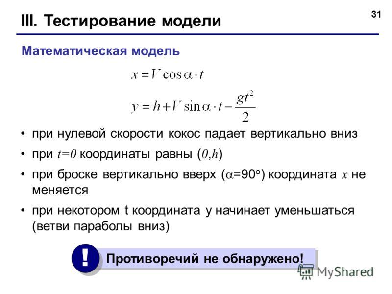 31 III. Тестирование модели при нулевой скорости кокос падает вертикально вниз при t=0 координаты равны ( 0, h ) при броске вертикально вверх ( =90 o ) координата x не меняется при некотором t координата y начинает уменьшаться (ветви параболы вниз) М
