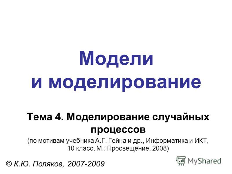 Модели и моделирование © К.Ю. Поляков, 2007-2009 Тема 4. Моделирование случайных процессов (по мотивам учебника А.Г. Гейна и др., Информатика и ИКТ, 10 класс, М.: Просвещение, 2008)