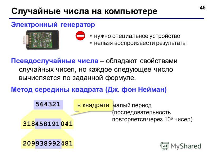 45 Случайные числа на компьютере Электронный генератор нужно специальное устройство нельзя воспроизвести результаты 318458191041 564321 209938992481 458191 938992 малый период (последовательность повторяется через 10 6 чисел) Метод середины квадрата