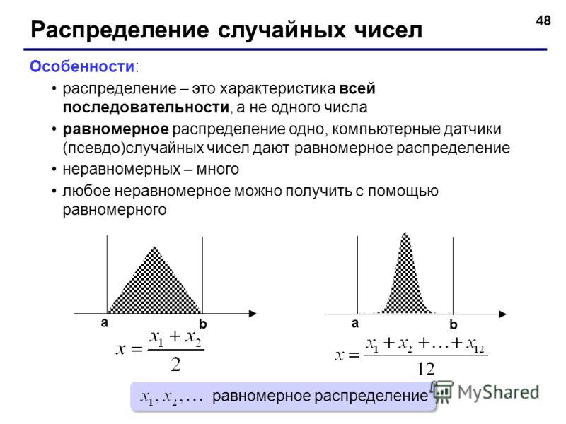 48 Распределение случайных чисел Особенности: распределение – это характеристика всей последовательности, а не одного числа равномерное распределение одно, компьютерные датчики (псевдо)случайных чисел дают равномерное распределение неравномерных – мн
