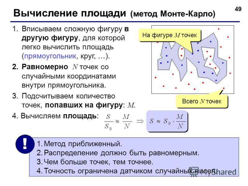 49 Вычисление площади (метод Монте-Карло) 1.Вписываем сложную фигуру в другую фигуру, для которой легко вычислить площадь (прямоугольник, круг, …). 2.Равномерно N точек со случайными координатами внутри прямоугольника. 3.Подсчитываем количество точек