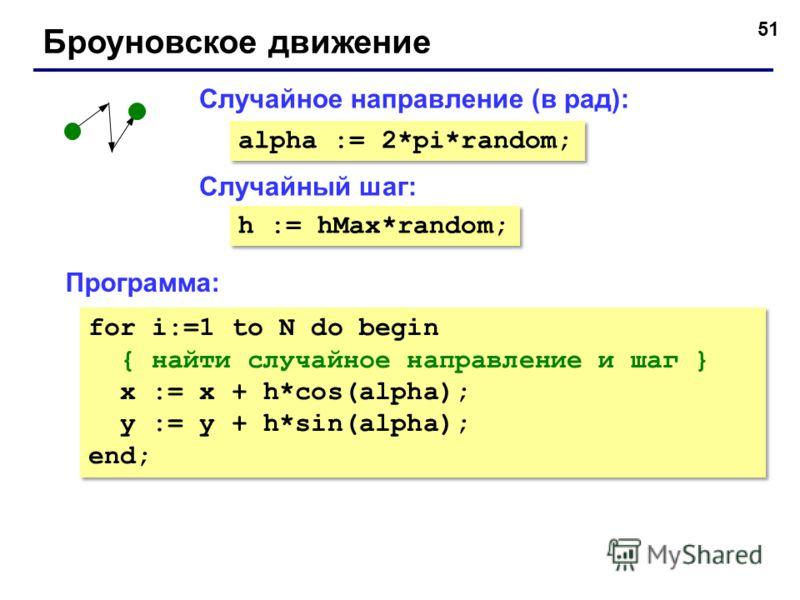 51 Броуновское движение Случайный шаг: Случайное направление (в рад): alpha := 2*pi*random; h := hMax*random; Программа: for i:=1 to N do begin { найти случайное направление и шаг } x := x + h*cos(alpha); y := y + h*sin(alpha); end; for i:=1 to N do