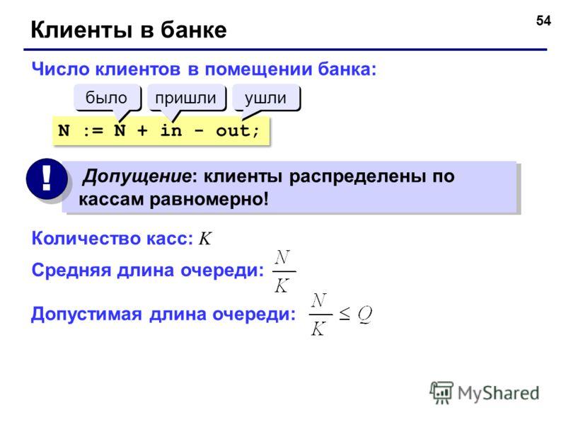 54 Клиенты в банке Число клиентов в помещении банка: N := N + in - out; было пришли ушли Допущение: клиенты распределены по кассам равномерно! ! ! Количество касс: K Средняя длина очереди: Допустимая длина очереди: