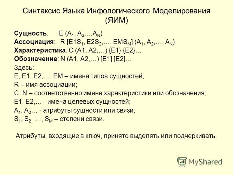 Синтаксис Языка Инфологического Моделирования (ЯИМ) Сущность: E (A 1, A 2,…A N ) Ассоциация: R [E1S 1, E2S 2,…, EMS M ] (A 1, A 2,…, A K ) Характеристика: C (A1, A2,…) {E1} {E2}… Обозначение: N (A1, A2,…) [E1] [E2]… Здесь: E, E1, E2,…, EM – имена тип