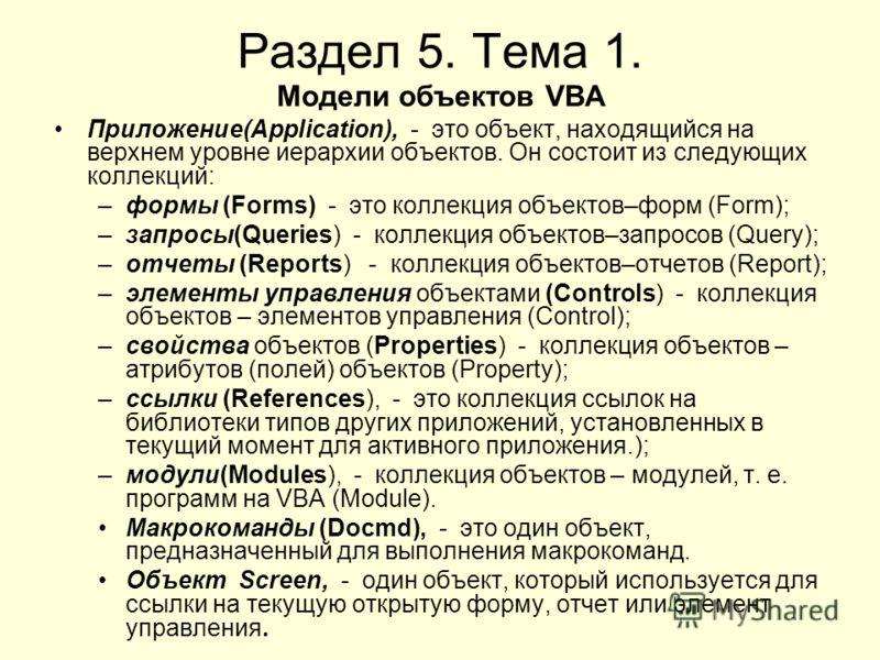 Раздел 5. Тема 1. Модели объектов VBA Приложение(Application), - это объект, находящийся на верхнем уровне иерархии объектов. Он состоит из следующих коллекций: –формы (Forms) - это коллекция объектов–форм (Form); –запросы(Queries) - коллекция объект