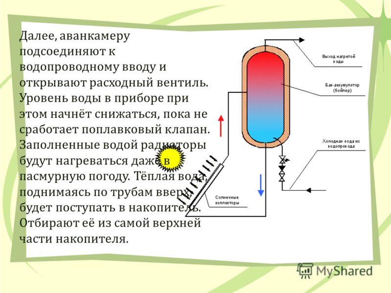 Далее, аванкамеру подсоединяют к водопроводному вводу и открывают расходный вентиль. Уровень воды в приборе при этом начнёт снижаться, пока не сработает поплавковый клапан. Заполненные водой радиаторы будут нагреваться даже в пасмурную погоду. Тёплая