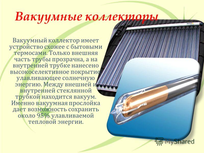 Вакуумные коллекторы Вакуумный коллектор имеет устройство схожее с бытовыми термосами. Только внешняя часть трубы прозрачна, а на внутренней трубке нанесено высокоселективное покрытие, улавливающее солнечную энергию. Между внешней и внутренней стекля