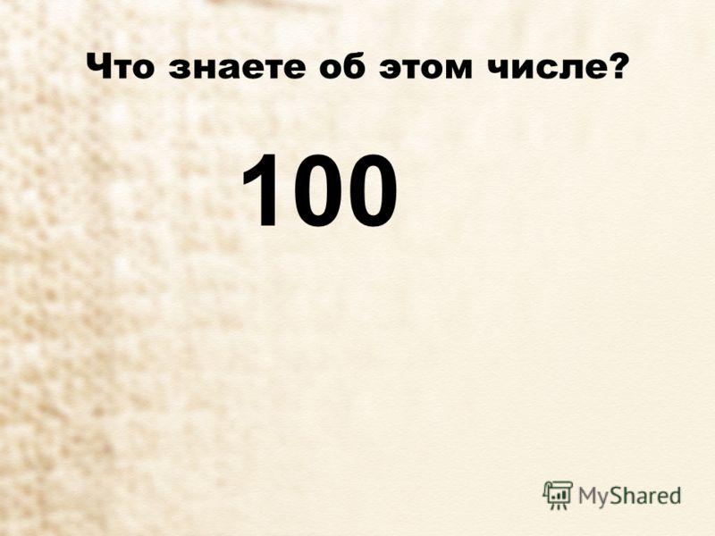 Что знаете об этом числе? 100