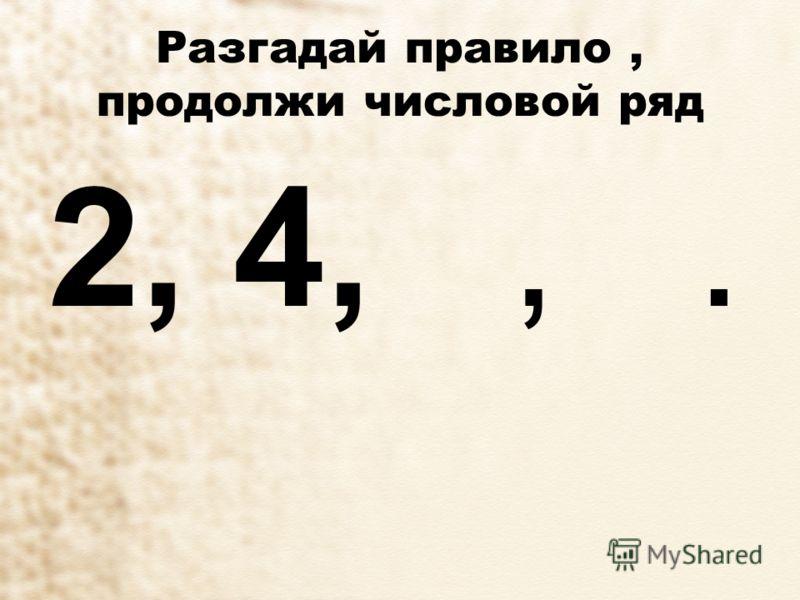 Разгадай правило, продолжи числовой ряд 2, 4,,.