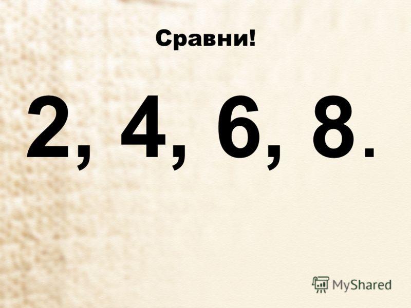 Сравни! 2, 4, 6, 8.