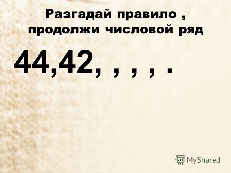 Разгадай правило, продолжи числовой ряд 44,42,,,,.