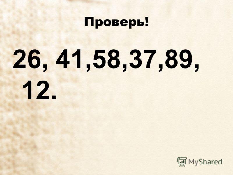 Проверь! 26, 41,58,37,89, 12.