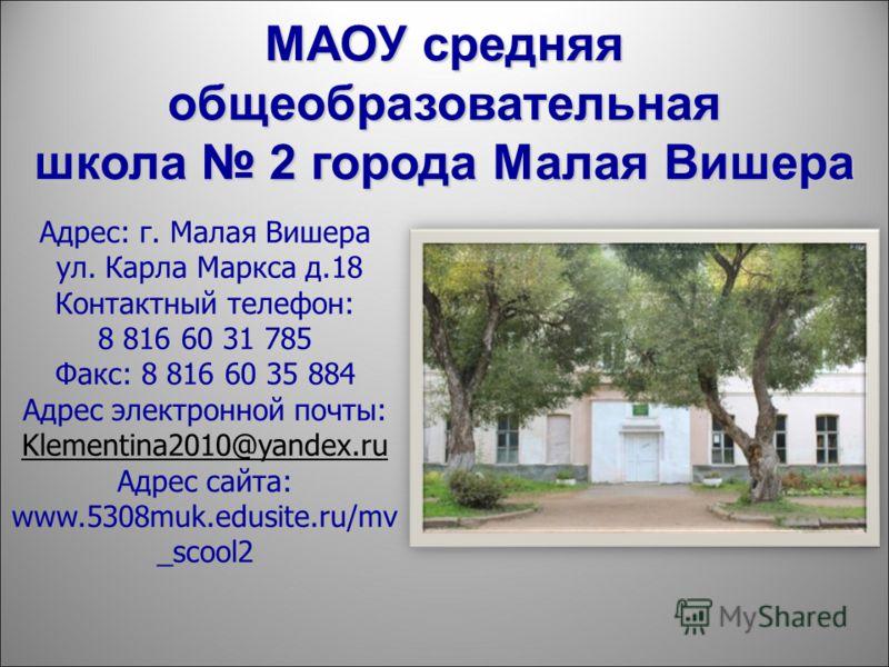 МАОУ средняя общеобразовательная школа 2 города Малая Вишера Адрес: г. Малая Вишера ул. Карла Маркса д.18 Контактный телефон: 8 816 60 31 785 Факс: 8 816 60 35 884 Адрес электронной почты: Klementina2010@yandex.ru Адрес сайта: www.5308muk.edusite.ru/
