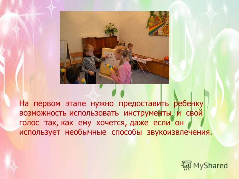 На первом этапе нужно предоставить ребенку возможность использовать инструменты и свой голос так, как ему хочется, даже если он использует необычные способы звукоизвлечения.