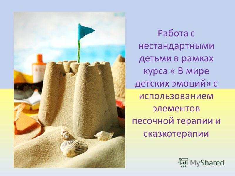 Работа с нестандартными детьми в рамках курса « В мире детских эмоций» с использованием элементов песочной терапии и сказкотерапии