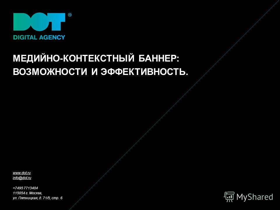 МЕДИЙНО-КОНТЕКСТНЫЙ БАННЕР: ВОЗМОЖНОСТИ И ЭФФЕКТИВНОСТЬ. www.dot.ru info@dot.ru +7495 7713404 115054 г. Москва, ул. Пятницкая, д. 71/5, стр. 6