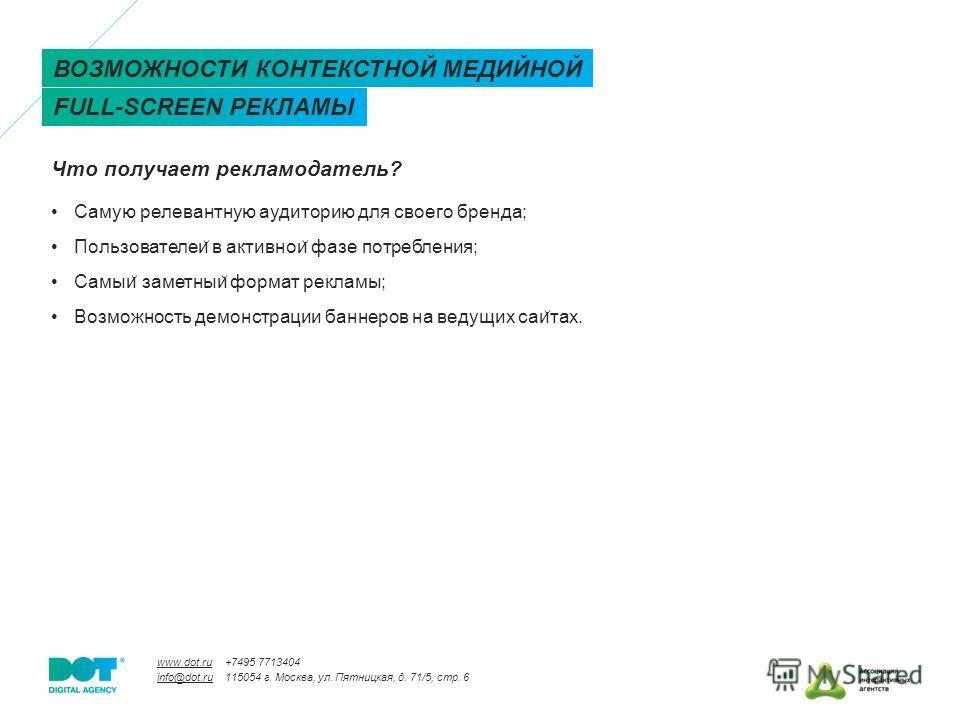 www.dot.ru info@dot.ru +7495 7713404 115054 г. Москва, ул. Пятницкая, д. 71/5, стр. 6 Что получает рекламодатель? ВОЗМОЖНОСТИ КОНТЕКСТНОЙ МЕДИЙНОЙ FULL-SCREEN РЕКЛАМЫ Самую релевантную аудиторию для своего бренда; Пользователеи ̆ в активнои ̆ фазе по