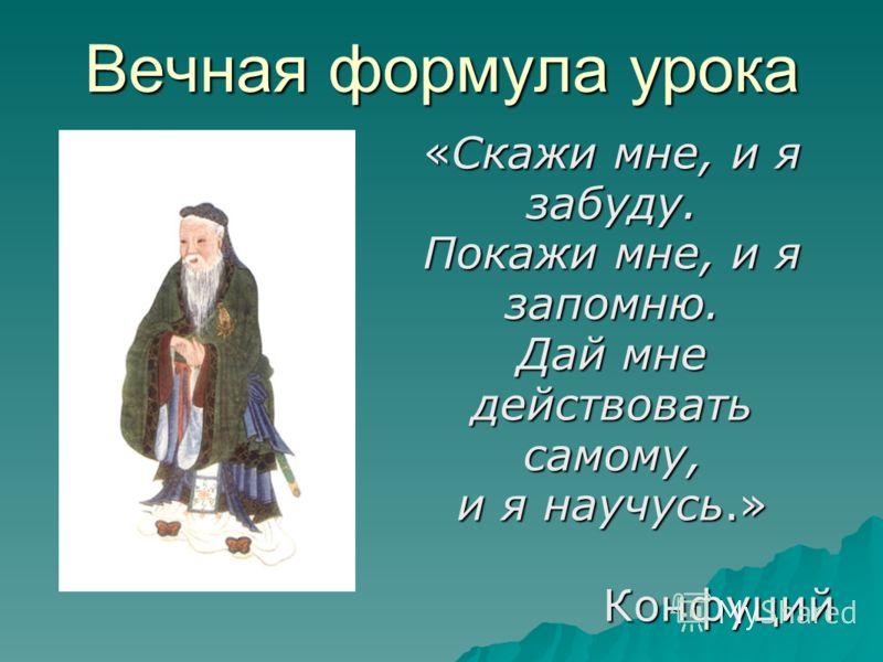 Вечная формула урока «Скажи мне, и я забуду. Покажи мне, и я запомню. Дай мне действовать самому, и я научусь.» Конфуций