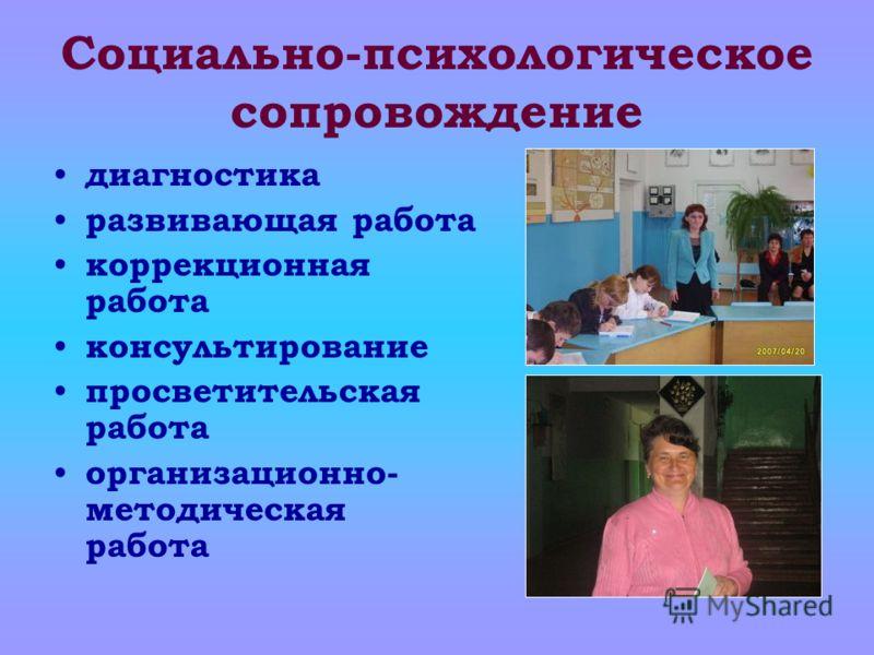 Социально-психологическое сопровождение диагностика развивающая работа коррекционная работа консультирование просветительская работа организационно- методическая работа
