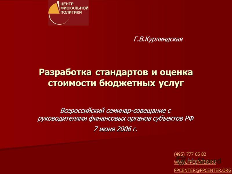 Разработка стандартов и оценка стоимости бюджетных услуг Всероссийский семинар-совещание с руководителями финансовых органов субъектов РФ 7 июня 2006 г. Г.В.Курляндская (495) 777 65 82 WWW.FPCENTER.RU FPCENTER@FPCENTER.ORG