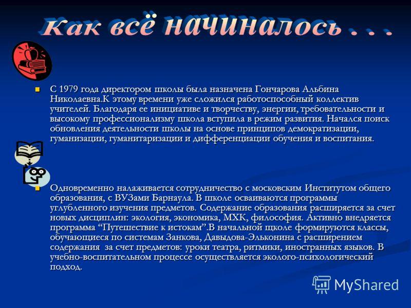 С 1979 года директором школы была назначена Гончарова Альбина Николаевна.К этому времени уже сложился работоспособный коллектив учителей. Благодаря ее инициативе и творчеству, энергии, требовательности и высокому профессионализму школа вступила в реж