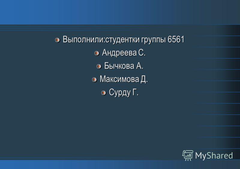 Выполнили:студентки группы 6561 Андреева С. Бычкова А. Максимова Д. Сурду Г.
