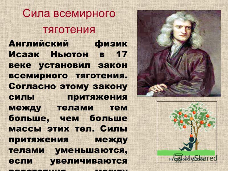 Сила всемирного тяготения Английский физик Исаак Ньютон в 17 веке установил закон всемирного тяготения. Согласно этому закону силы притяжения между телами тем больше, чем больше массы этих тел. Силы притяжения между телами уменьшаются, если увеличива
