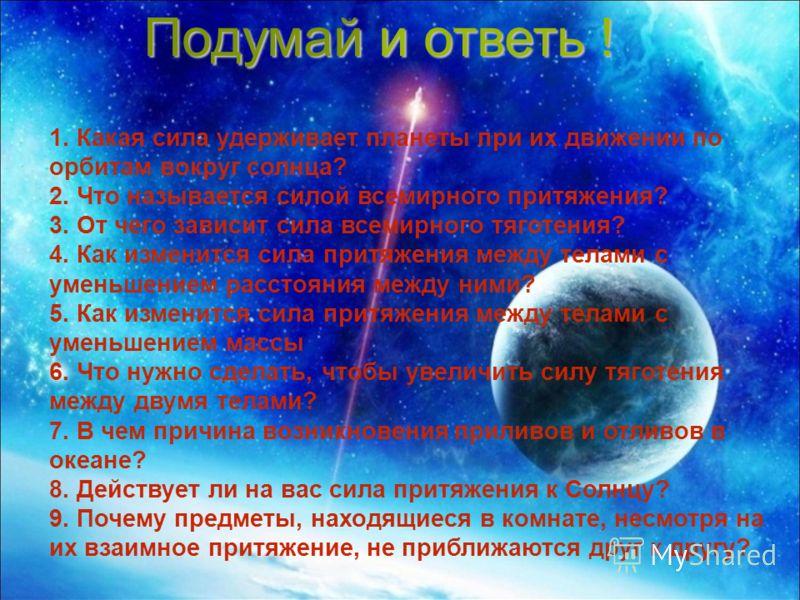 1. Какая сила удерживает планеты при их движении по орбитам вокруг солнца? 2. Что называется силой всемирного притяжения? 3. От чего зависит сила всемирного тяготения? 4. Как изменится сила притяжения между телами с уменьшением расстояния между ними?