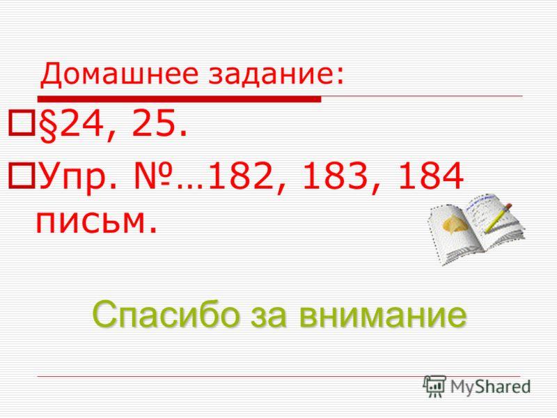 Домашнее задание: §24, 25. Упр. …182, 183, 184 письм. Спасибо за внимание