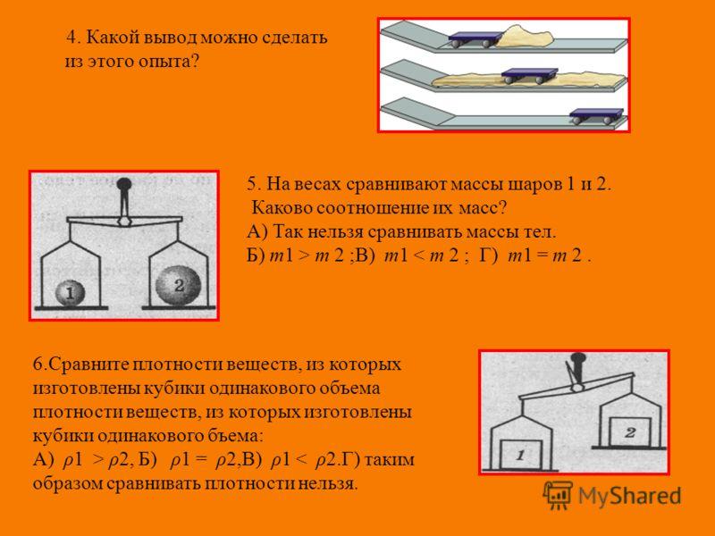 4. Какой вывод можно сделать из этого опыта? 5. На весах сравнивают массы шаров 1 и 2. Каково соотношение их масс? А) Так нельзя сравнивать массы тел. Б) m1 > m 2 ;В) m1 < m 2 ; Г) m1 = m 2. 6.Сравните плотности веществ, из которых изготовлены кубик