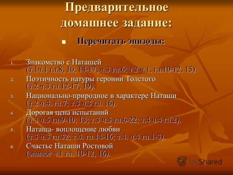 Предварительное домашнее задание: Перечитать эпизоды: Перечитать эпизоды: 1. Знакомство с Наташей (т.1ч.1 гл.8, 10, 14-17; ч.3 гл.6; т.2 ч.1, гл.10-12, 15). 2. Поэтичность натуры героини Толстого (т.2 ч.3 гл.12-17, 19). 3. Национально-природное в хар
